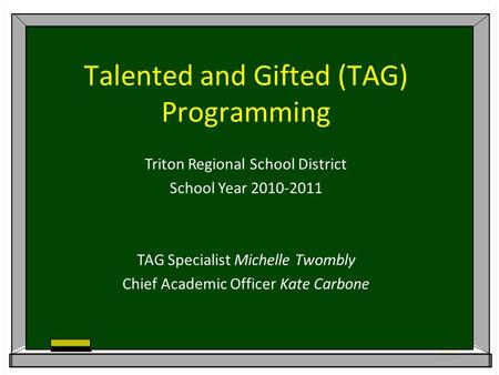 Talented and Gifted (TAG) Programming Triton Regional School District School Year 2010-2011 TAG Specialist Michelle Twombly Chief Academic Officer Kate.