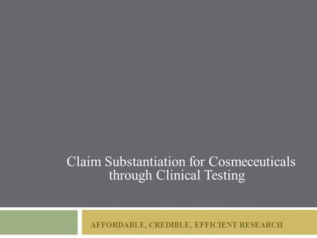 AFFORDABLE, CREDIBLE, EFFICIENT RESEARCH Claim Substantiation for Cosmeceuticals through Clinical Testing.