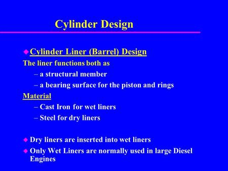 Cylinder Design u Cylinder Liner (Barrel) Design The liner functions both as –a structural member –a bearing surface for the piston and rings Material.