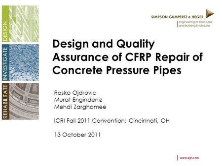 Www.sgh.com DESIGN INVESTIGATE REHABILITATE Design and Quality Assurance of CFRP Repair of Concrete Pressure Pipes Rasko Ojdrovic Murat Engindeniz Mehdi.