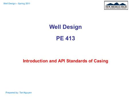 Well Design – Spring 2011 Prepared by: Tan Nguyen Well Design PE 413 Introduction and API Standards of Casing.