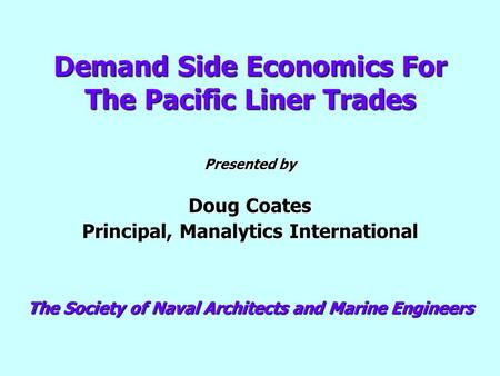Demand Side Economics For The Pacific Liner Trades Presented by Doug Coates Principal, Manalytics International The Society of Naval Architects and Marine.