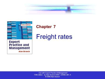 Use with Export Practice & Management Fifth Edition by Alan Branch ISBN 1–84480–081–4 © 2006 Alan Branch Chapter 7 Freight rates.