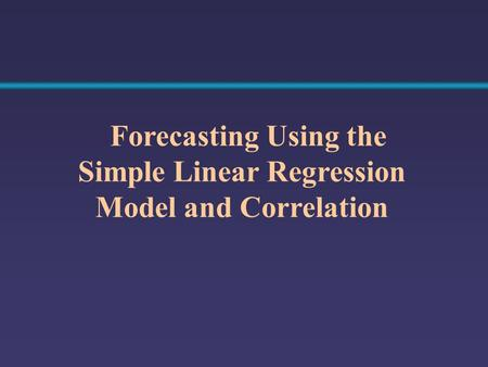 Forecasting Using the Simple Linear Regression Model and Correlation.