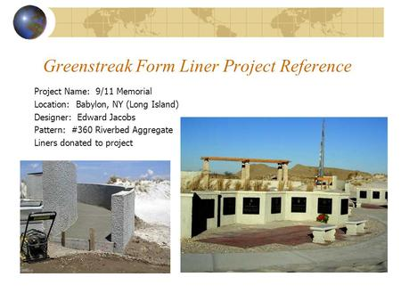 Greenstreak Form Liner Project Reference Project Name: 9/11 Memorial Location: Babylon, NY (Long Island) Designer: Edward Jacobs Pattern: #360 Riverbed.