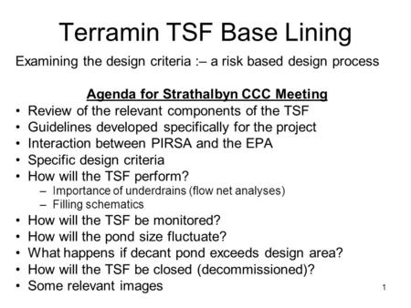 1 Terramin TSF Base Lining Examining the design criteria :– a risk based design process Agenda for Strathalbyn CCC Meeting Review of the relevant components.