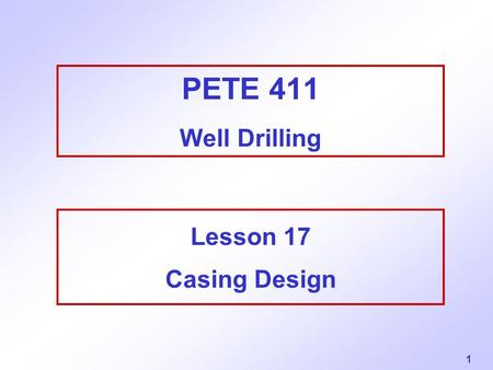 1 PETE 411 Well Drilling Lesson 17 Casing Design.