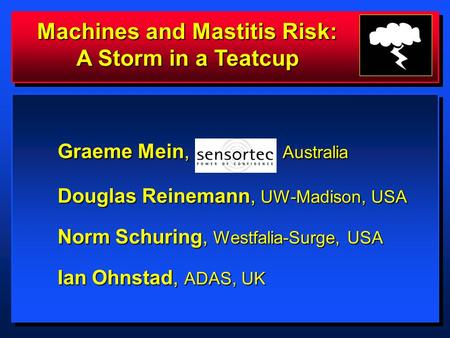 Machines and Mastitis Risk: A Storm in a Teatcup Graeme Mein, Australia Douglas Reinemann, UW-Madison, USA Douglas Reinemann, UW-Madison, USA Norm Schuring,
