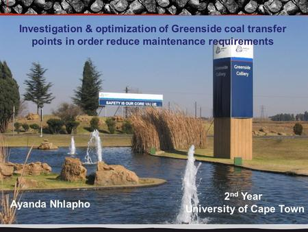 Investigation & optimization of Greenside coal transfer points in order reduce maintenance requirements Ayanda Nhlapho 2 nd Year University of Cape Town.