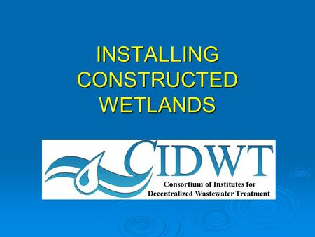 INSTALLING CONSTRUCTED WETLANDS. CIDWT disclaimer These materials are the collective effort of individuals from academic, regulatory, and private sectors.