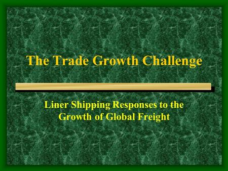 The Trade Growth Challenge Liner Shipping Responses to the Growth of Global Freight.