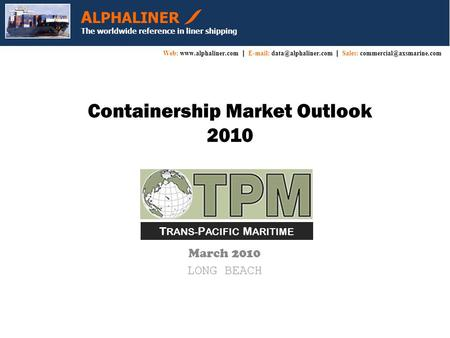 Containership Market Outlook 2010 March 2010 LONG BEACH A LPHALINER The worldwide reference in liner shipping Web:  