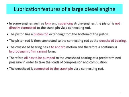 1 Lubrication features of a large diesel engine In some engines such as long and superlong stroke engines, the piston is not directly connected to the.