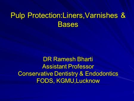 Pulp Protection:Liners,Varnishes & Bases DR Ramesh Bharti Assistant Professor Conservative Dentistry & Endodontics FODS, KGMU,Lucknow.