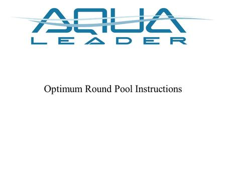Optimum Round Pool Instructions. Prepare the pool site Remove all the grass on a surface 2' wider than the size of the pool Level the ground.
