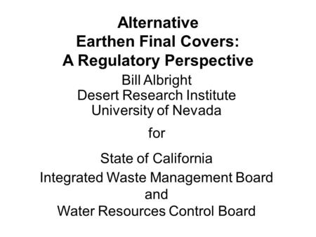 Alternative Earthen Final Covers: A Regulatory Perspective Bill Albright Desert Research Institute University of Nevada for State of California Integrated.