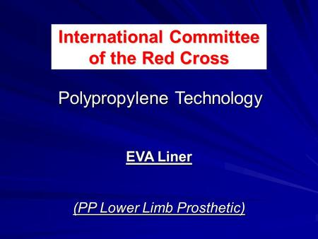 EVA Liner (PP Lower Limb Prosthetic) Polypropylene Technology International Committee of the Red Cross.