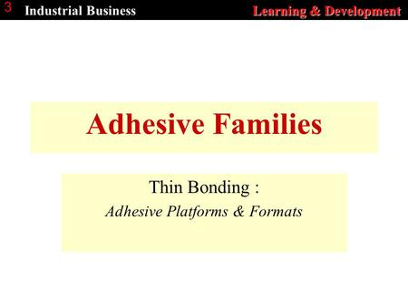 Learning & Development Industrial Business Learning & Development 3 Adhesive Families Thin Bonding : Adhesive Platforms & Formats.