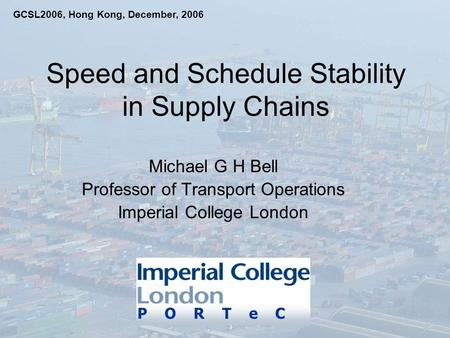 Speed and Schedule Stability in Supply Chains Michael G H Bell Professor of Transport Operations Imperial College London P O R T e C GCSL2006, Hong Kong,