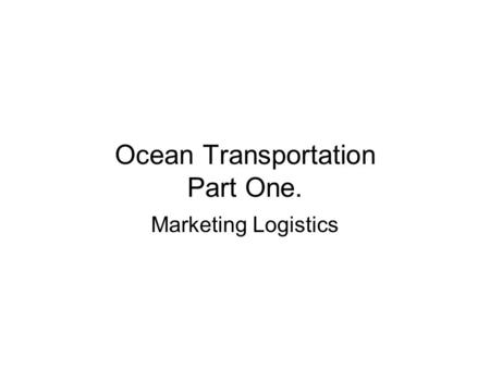 Ocean Transportation Part One. Marketing Logistics.
