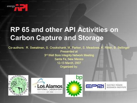 RP 65 and other API Activities on Carbon Capture and Storage Co-authors: R. Sweatman, S. Crookshank. M. Parker, S. Meadows, K. Ritter, B. Bellinger Presented.