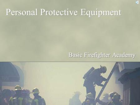 Personal Protective Equipment Basic Firefighter Academy.