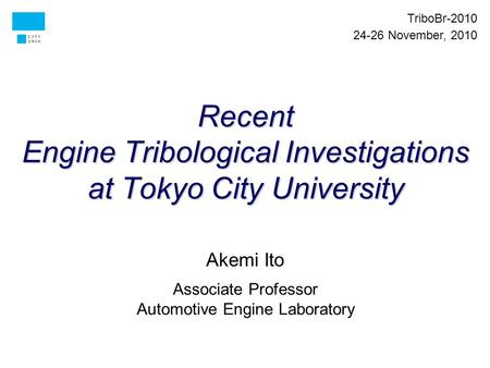 Recent Engine Tribological Investigations at Tokyo City University Akemi Ito Associate Professor Automotive Engine Laboratory TriboBr-2010 24-26 November,