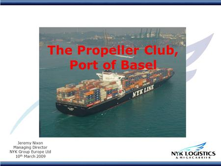 The Propeller Club, Port of Basel Jeremy Nixon Managing Director NYK Group Europe Ltd 10 th March 2009.