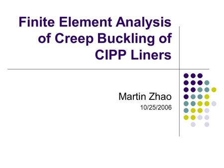 Finite Element Analysis of Creep Buckling of CIPP Liners Martin Zhao 10/25/2006.