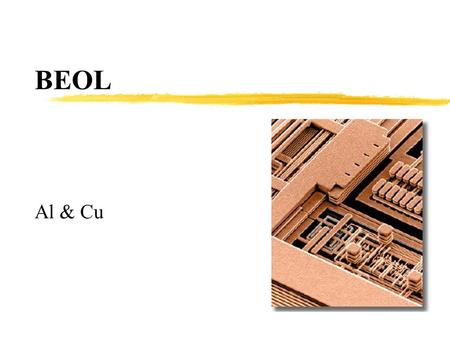 BEOL Al & Cu. Overview Review BEOL Why is it important? Copper vs Al Technology Process technology to achieve the final product Some Integration issues.