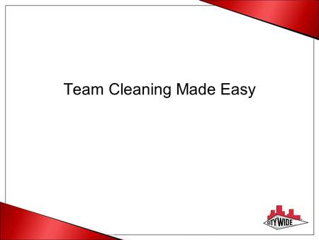 Team Cleaning Made Easy. Why Team Cleaning Higher quality due to consistency of movement Increased predictability of results Less equipment Clear accountability.
