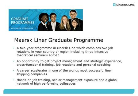 Maersk Liner Graduate Programme A two-year programme in Maersk Line which combines two job rotations in your country or region including three intensive.