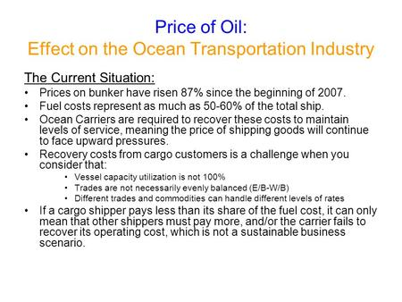 Price of Oil: Effect on the Ocean Transportation Industry The Current Situation: Prices on bunker have risen 87% since the beginning of 2007. Fuel costs.