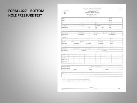 FORM 1027 – BOTTOM HOLE PRESSURE TEST. This presentation will assist you in the completion of the Form 1027. The bottom hole pressure test. Date of Last.