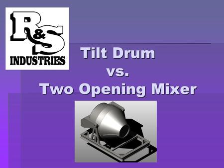 Tilt Drum vs. Two Opening Mixer. Advantages of Central Mix over Dry Batch  Increased production capacity (approximately 50%)  Superior quality control.