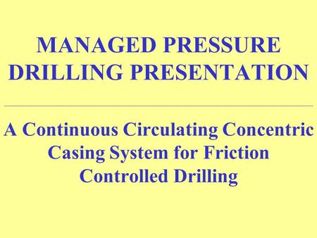 MANAGED PRESSURE DRILLING PRESENTATION ______________________________________________________________________ A Continuous Circulating Concentric Casing.