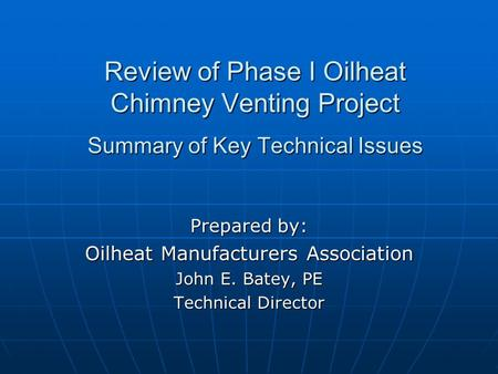 Review of Phase I Oilheat Chimney Venting Project Summary of Key Technical Issues Prepared by: Oilheat Manufacturers Association John E. Batey, PE Technical.