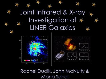 Joint Infrared & X-ray Investigation of LINER Galaxies Rachel Dudik, John McNulty & Mona Sanei.