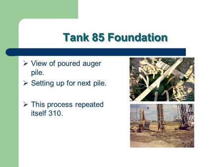 Tank 85 Foundation  View of poured auger pile.  Setting up for next pile.  This process repeated itself 310.