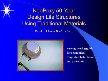 NeoPoxy 50-Year Design Life Structures Using Traditional Materials An engineering guide for economical long-life rehabilitation and protection. David H.