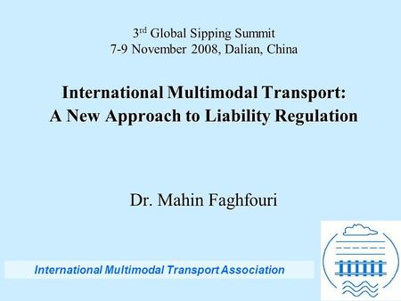 3 rd Global Sipping Summit 7-9 November 2008, Dalian, China International Multimodal Transport: A New Approach to Liability Regulation Dr. Mahin Faghfouri.