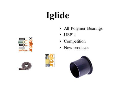 Iglide All Polymer Bearings USP's Competition New products.