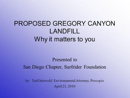 PROPOSED GREGORY CANYON LANDFILL Why it matters to you Presented to San Diego Chapter, Surfrider Foundation by: Ted Griswold Environmental Attorney, Procopio.