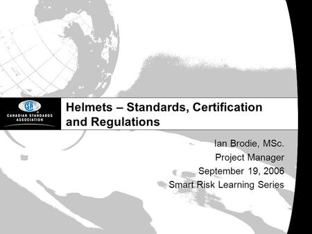 Helmets – Standards, Certification and Regulations Ian Brodie, MSc. Project Manager September 19, 2006 Smart Risk Learning Series.