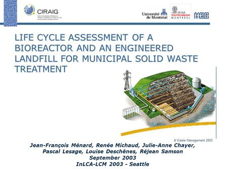 LIFE CYCLE ASSESSMENT OF A BIOREACTOR AND AN ENGINEERED LANDFILL FOR MUNICIPAL SOLID WASTE TREATMENT Jean-François Ménard, Renée Michaud, Julie-Anne Chayer,
