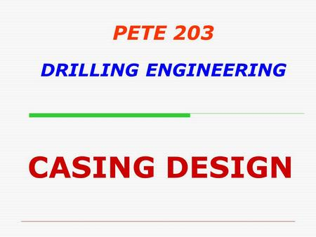 PETE 203 DRILLING ENGINEERING CASING DESIGN. Objectives  Understand primary functions of casing  Recognize the various types of casing strings used.