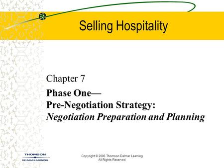 Copyright © 2006 Thomson Delmar Learning All Rights Reserved Selling Hospitality Chapter 7 Phase One— Pre-Negotiation Strategy: Negotiation Preparation.
