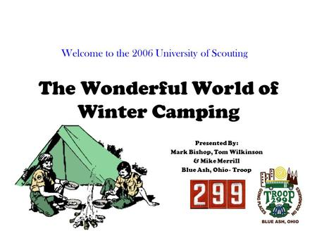 The Wonderful World of Winter Camping Presented By: Mark Bishop, Tom Wilkinson & Mike Merrill Blue Ash, Ohio - Troop Welcome to the 2006 University of.