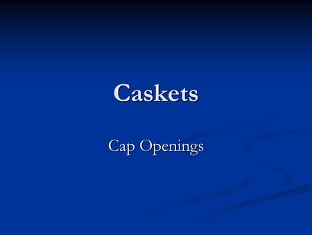 Caskets Cap Openings. 4 Basic Styles 1) perfection full-couch 1) perfection full-couch 2) perfection half-couch 2) perfection half-couch 3) single hinged.