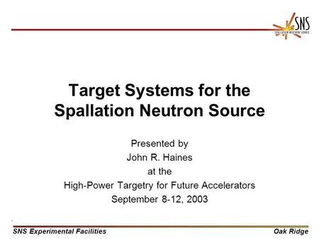 SNS Experimental FacilitiesOak Ridge Target Systems for the Spallation Neutron Source Presented by John R. Haines at the High-Power Targetry for Future.